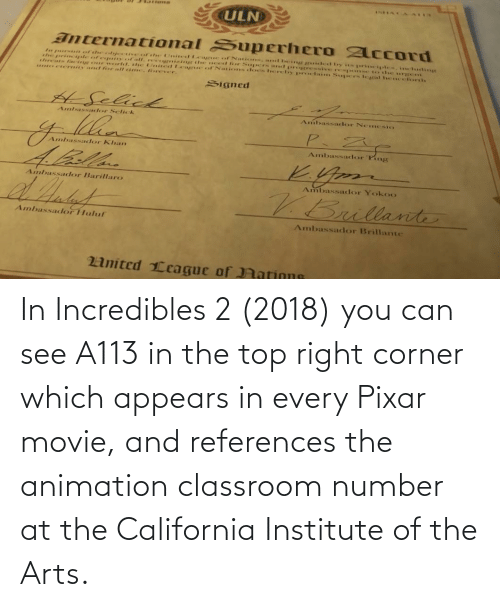 Animation: In Incredibles 2 (2018) you can see A113 in the top right corner which appears in every Pixar movie, and references the animation classroom number at the California Institute of the Arts.
