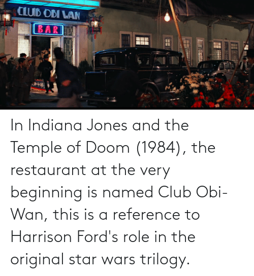 Fords: In Indiana Jones and the Temple of Doom (1984), the restaurant at the very beginning is named Club Obi-Wan, this is a reference to Harrison Ford's role in the original star wars trilogy.