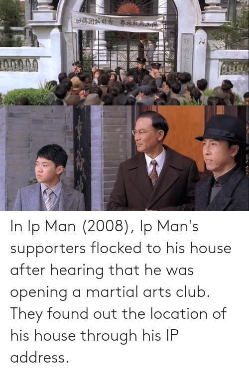 Location: In Ip Man (2008), Ip Man's supporters flocked to his house after hearing that he was opening a martial arts club. They found out the location of his house through his IP address.