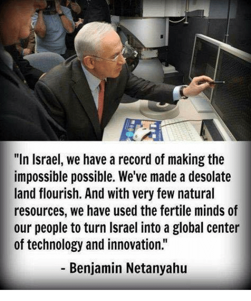 "Memes, Israel, and Netanyahu: ""In Israel, we have a record of making the  impossible possible. We've made a desolate  land flourish. And with very few natural  resources, we have used the fertile minds of  our people to turn Israel into a global center  of technology and innovation.""  Benjamin Netanyahu"