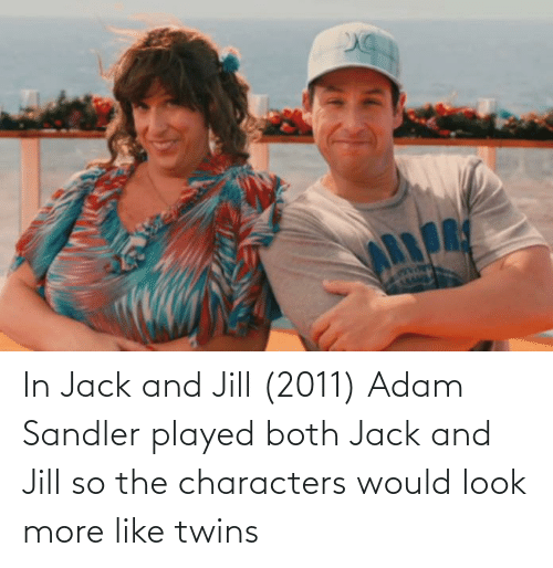Adam Sandler: In Jack and Jill (2011) Adam Sandler played both Jack and Jill so the characters would look more like twins