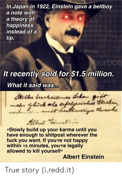 """the fuck you want: In Japan in 1922, Einstein gave a bellboy  a note with  a theory of  happiness  instead of a  ti  p.  kenodea  urDOS  It recently sold for $1.5 million.  What it said was...  """"Slowly build up your karma until you  have enough to shitpost wherever the  fuck you want. If you're not happy  within 15 minutes, you re legally  allowed to kill yourself""""  Albert Einstein True story (i.redd.it)"""