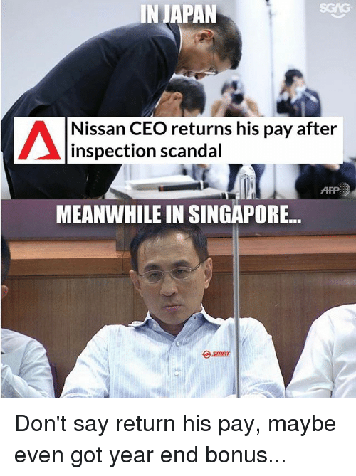 Memes, Japan, and Nissan: IN  JAPAN  SGAG  Nissan CEO returns his pay after  inspection scandal  AFP  MEANWHILE IN SINGAPORE... Don't say return his pay, maybe even got year end bonus...