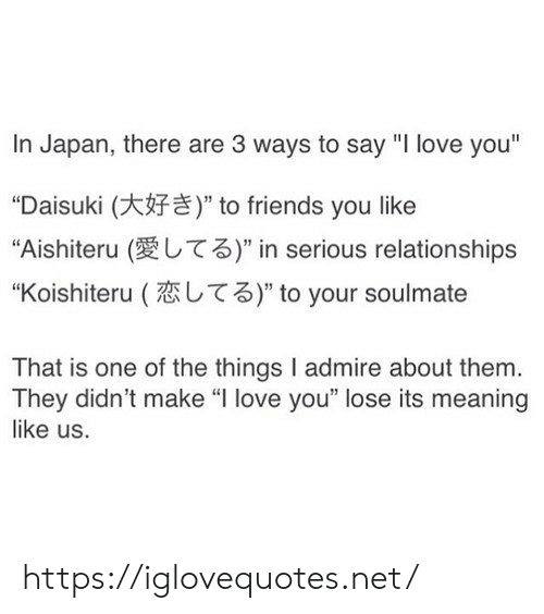 "soulmate: In Japan, there are 3 ways to say ""I love you""  ""Daisuki (  ""Aishiteru (  "" to friends you like  T3)"" in serious relationships  T3)"" to your soulmate  ""Koishiteru (  That is one of the things I admire about them.  They didn't make ""I love you"" lose its meaning  like us. https://iglovequotes.net/"