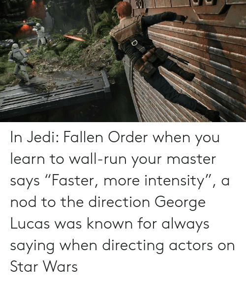 "Jedi, Run, and Star Wars: In Jedi: Fallen Order when you learn to wall-run your master says ""Faster, more intensity"", a nod to the direction George Lucas was known for always saying when directing actors on Star Wars"