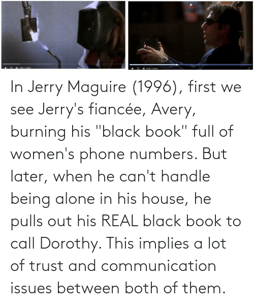"""cant handle: In Jerry Maguire (1996), first we see Jerry's fiancée, Avery, burning his """"black book"""" full of women's phone numbers. But later, when he can't handle being alone in his house, he pulls out his REAL black book to call Dorothy. This implies a lot of trust and communication issues between both of them."""