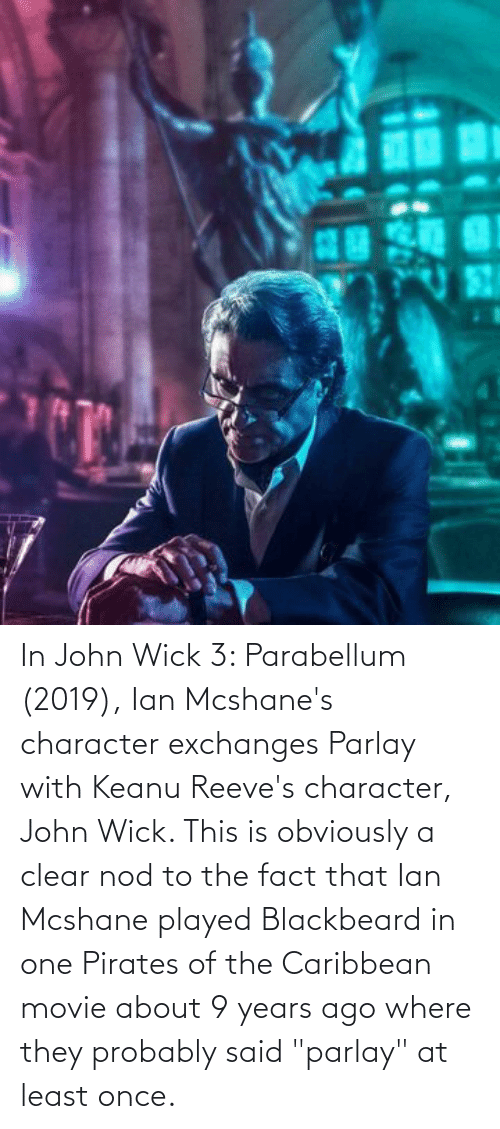 """pirates of the caribbean: In John Wick 3: Parabellum (2019), Ian Mcshane's character exchanges Parlay with Keanu Reeve's character, John Wick. This is obviously a clear nod to the fact that Ian Mcshane played Blackbeard in one Pirates of the Caribbean movie about 9 years ago where they probably said """"parlay"""" at least once."""