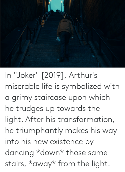 """Arthurs: In """"Joker"""" [2019], Arthur's miserable life is symbolized with a grimy staircase upon which he trudges up towards the light. After his transformation, he triumphantly makes his way into his new existence by dancing *down* those same stairs, *away* from the light."""