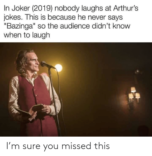 """Arthurs: In Joker (2019) nobody laughs at Arthur's  jokes. This is because he never says  """"Bazinga"""" so the audience didn't know  when to laugh I'm sure you missed this"""
