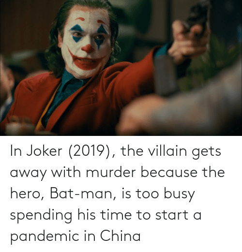 Villain: In Joker (2019), the villain gets away with murder because the hero, Bat-man, is too busy spending his time to start a pandemic in China