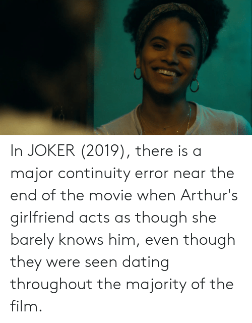 Arthurs: In JOKER (2019), there is a major continuity error near the end of the movie when Arthur's girlfriend acts as though she barely knows him, even though they were seen dating throughout the majority of the film.