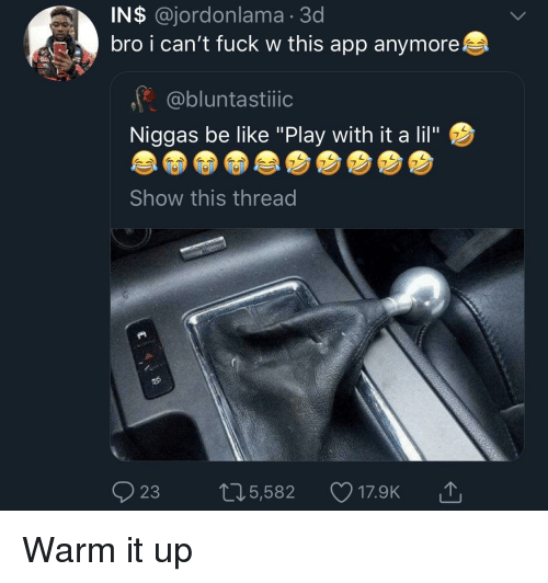 "Be Like, Blackpeopletwitter, and Funny: IN$ @jordonlama 3d  bro i can't fuck w this app anymore  @bluntastiic  Niggas be like ""Play with it a lil""  Show this thread  ọ23  5,582  17.9K"