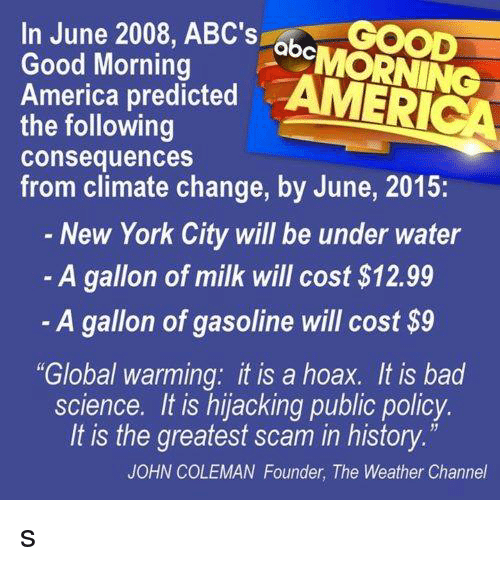 """The Weather Channel: In June 2008, ABC's  GOOD  abc  Good Morning  America predicted  AMERICA  the following  consequences  from climate change, by June, 2015:  New York City will be under water  A gallon of milk will cost S12.99  A gallon of gasoline will cost $9  """"Global warming: it is a hoax. It is bad  science. It is hijacking public policy.  It is the greatest scam in history  JOHN COLEMAN Founder, The Weather Channel s"""