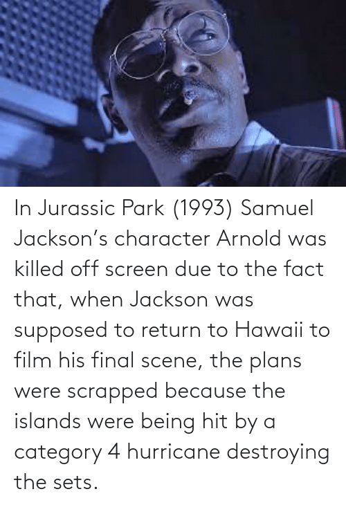 Final Scene: In Jurassic Park (1993) Samuel Jackson's character Arnold was killed off screen due to the fact that, when Jackson was supposed to return to Hawaii to film his final scene, the plans were scrapped because the islands were being hit by a category 4 hurricane destroying the sets.