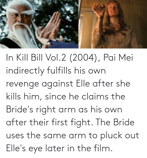 mei: In Kill Bill Vol.2 (2004), Pai Mei indirectly fulfills his own revenge against Elle after she kills him, since he claims the Bride's right arm as his own after their first fight. The Bride uses the same arm to pluck out Elle's eye later in the film.
