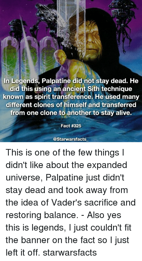 Offed Himself: In Legends, Palpatine did not stay dead. He  did this using an ancient Sith technique  known as spirit transference. He used many  different clones of himself and transferred  from one clone to another to stay alive.  Fact #325  @Starwarsfacts This is one of the few things I didn't like about the expanded universe, Palpatine just didn't stay dead and took away from the idea of Vader's sacrifice and restoring balance. - Also yes this is legends, I just couldn't fit the banner on the fact so I just left it off. starwarsfacts