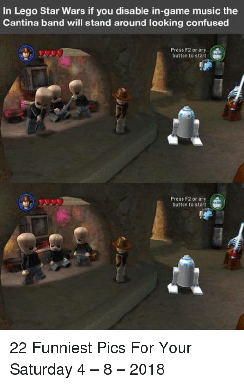 Confused, Lego, and Music: In Lego Star Wars if you disable in-game music the  Cantina band will stand around looking confused  Press F2 or any  button to start  Press F2 or any (  button to start 22 Funniest Pics For Your Saturday 4 – 8 – 2018