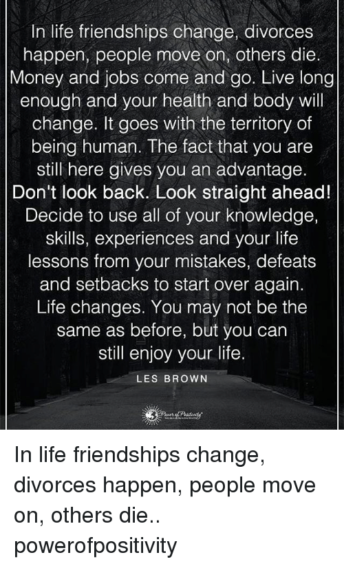 Life Change: In life friendships change, divorces  happen, people move on, others die.  Money and jobs come and go. Live long  enough and your health and body will  change. It goes with the territory of  being human. The fact that you are  still here gives you an advantage.  Don't look back. Look straight ahead!  Decide to use all of your knowledge,  skills, experiences and your life  lessons from your mistakes, defeats  and setbacks to start over again.  Life changes. You may not be the  same as before, but you can  still enjoy your life.  LES BROWN In life friendships change, divorces happen, people move on, others die.. powerofpositivity