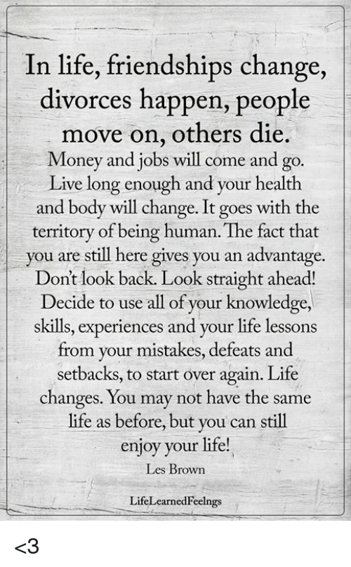 Life, Memes, and Money: In life, friendships change,  divorces happen, people  move on, others die.  Money and jobs will come and go.  Live long enough and your health  and body will change. It goes with the  teritory of being human. The fact that  you are still here gives you an advantage.  Dont look back. Look straight ahead!  Decide to use all of your knowledge,  skills, experiences and your life lessons  from your mistakes, defeats and  setbacks, to start over again. Life  changes. You may not have the same  life as before, but you can still  enjoy your life!  Les Brown  LifeLearnedFeelngs <3