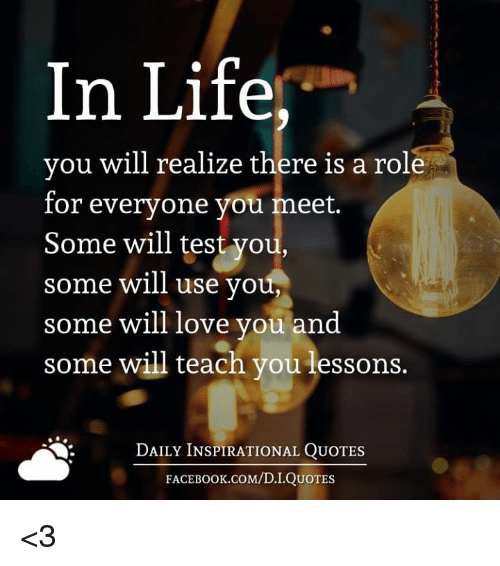Face Book: In Life,  you will realize there is a role  for everyone you meet.  Some will test you,  some will use you,  some will love you and  some will teach you lessons.  DAILY INSPIRATIONAL QUOTES  FACE Book.coM/D. I QUOTES <3