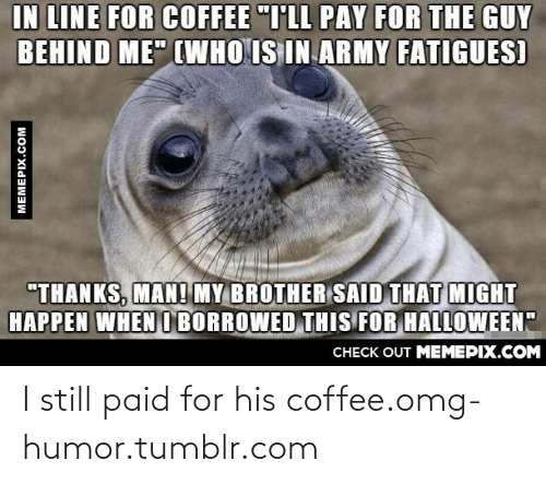 """Borrowed: IN LINE FOR COFFEE """"T'LL PAY FOR THE GUY  BEHIND ME"""" (WHO IS IN ARMY FATIGUES)  """"THANKS, MAN! MY BROTHER SAID THAT MIGHT  HAPPEN WHEN O BORROWED THIS FOR HALLOWEEN""""  CHECK OUT MEMEPIX.COM  MEMEPIX.COM I still paid for his coffee.omg-humor.tumblr.com"""