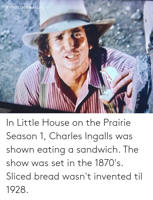 Little House on the Prairie: In Little House on the Prairie Season 1, Charles Ingalls was shown eating a sandwich. The show was set in the 1870's. Sliced bread wasn't invented til 1928.