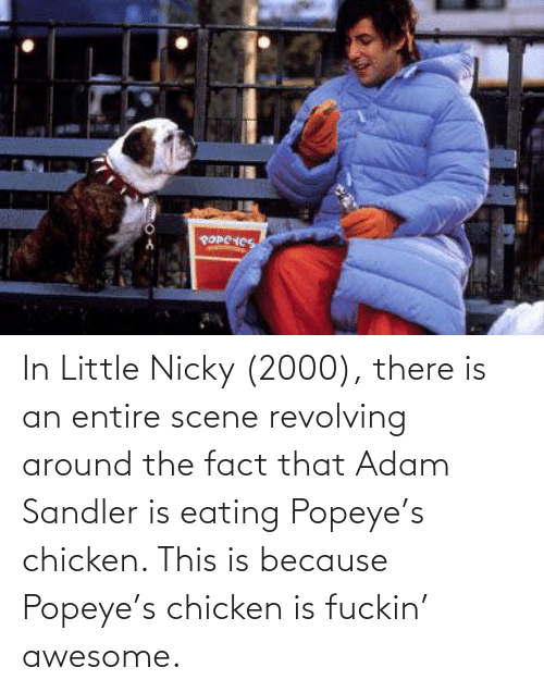 Popeye: In Little Nicky (2000), there is an entire scene revolving around the fact that Adam Sandler is eating Popeye's chicken. This is because Popeye's chicken is fuckin' awesome.