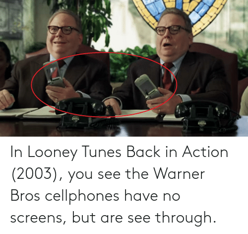 tunes: In Looney Tunes Back in Action (2003), you see the Warner Bros cellphones have no screens, but are see through.