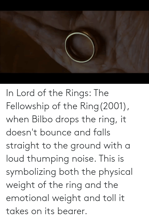 Physical: In Lord of the Rings: The Fellowship of the Ring(2001), when Bilbo drops the ring, it doesn't bounce and falls straight to the ground with a loud thumping noise. This is symbolizing both the physical weight of the ring and the emotional weight and toll it takes on its bearer.