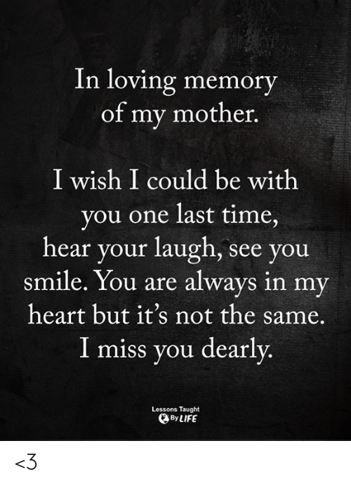 Life, Memes, and Heart: In loving memory  of my mother.  I wish I could be with  you one last time,  hear your laugh, see you  smile. You are always in my  heart but it's not the same.  I miss you dearly  Lessons Taught  By LIFE <3