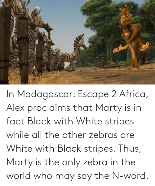 thus: In Madagascar: Escape 2 Africa, Alex proclaims that Marty is in fact Black with White stripes while all the other zebras are White with Black stripes. Thus, Marty is the only zebra in the world who may say the N-word.