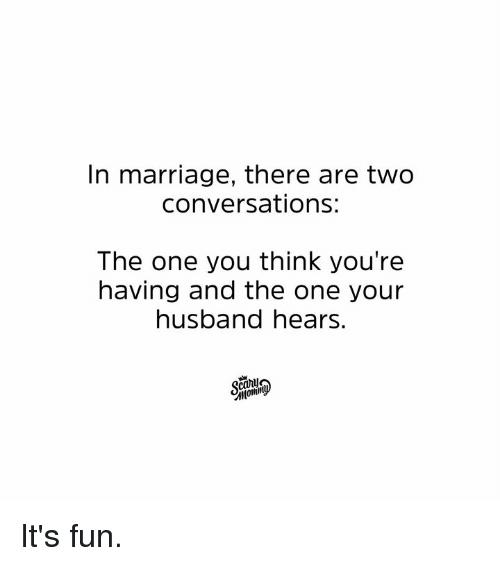 Dank, Marriage, and Husband: In marriage, there are two  conversations:  The one you think you're  having and the one your  husband hears.  canij It's fun.
