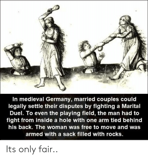 duel: In medieval Germany, married couples could  legally settle their disputes by fighting a Marital  Duel. To even the playing field, the man had to  fight from inside a hole with one arm tied behind  his back. The woman was free to move and was  armed with a sack filled with rocks Its only fair..