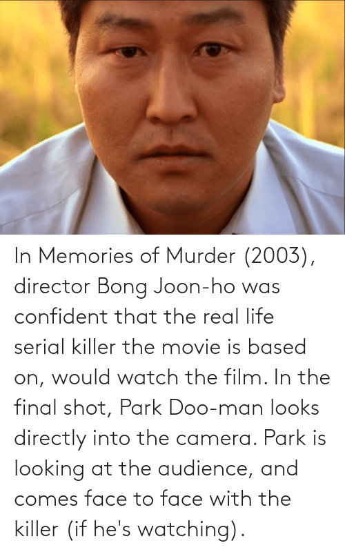 serial killer: In Memories of Murder (2003), director Bong Joon-ho was confident that the real life serial killer the movie is based on, would watch the film. In the final shot, Park Doo-man looks directly into the camera. Park is looking at the audience, and comes face to face with the killer (if he's watching).