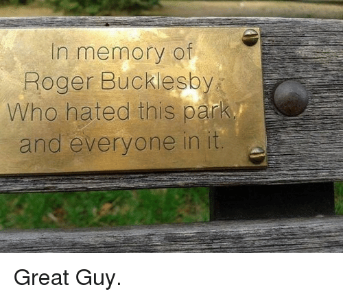 Roger, Who, and Memory: in memory of  Roger Bucklesby  Who hated this park  and everyone in it <p>Great Guy.</p>