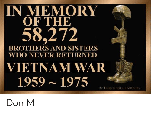 Memes, Soldiers, and Vietnam: IN MEMORY  OF THE  58,272  BROTHERS AND SISTERS  WHO NEVER RETURNED  VIETNAM WAR  1959~1975  BY TRIBUTE TO OUR SOLDIERS Don M
