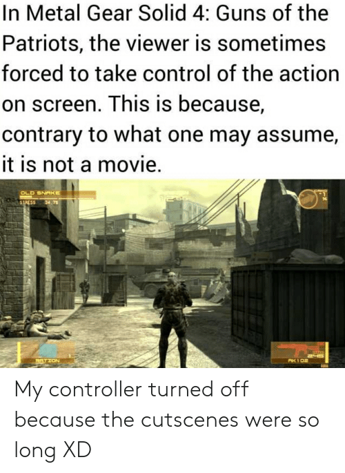 Guns, Patriotic, and Control: In Metal Gear Solid 4: Guns of the  Patriots, the viewer is sometimes  forced to take control of the action  on screen. This is because,  contrary to what one may assume,  it is not a movie.  OLD SNAKE  STRESS  34 73  AK 102  RTION My controller turned off because the cutscenes were so long XD