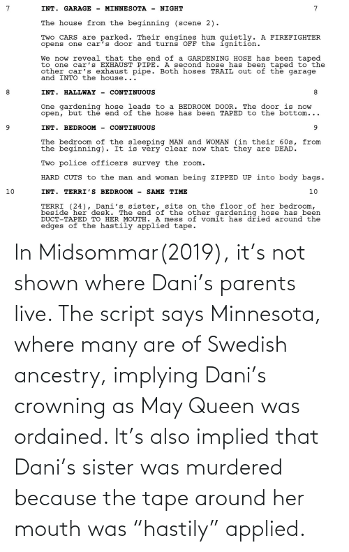 """Shown: In Midsommar(2019), it's not shown where Dani's parents live. The script says Minnesota, where many are of Swedish ancestry, implying Dani's crowning as May Queen was ordained. It's also implied that Dani's sister was murdered because the tape around her mouth was """"hastily"""" applied."""