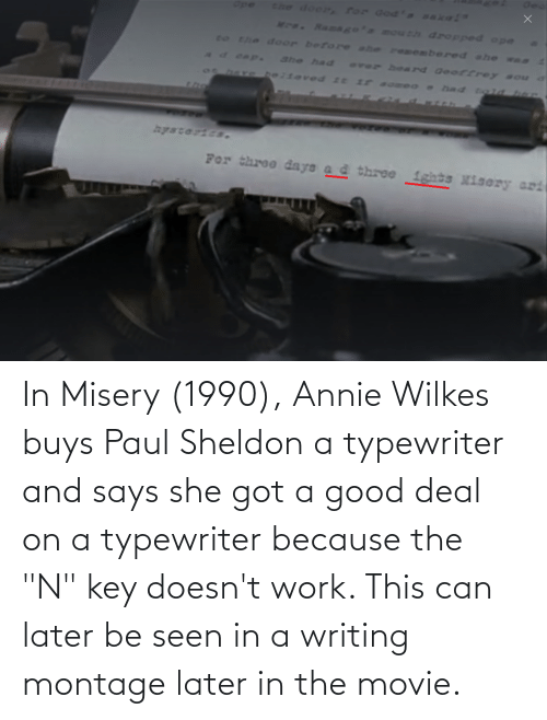 "Buys: In Misery (1990), Annie Wilkes buys Paul Sheldon a typewriter and says she got a good deal on a typewriter because the ""N"" key doesn't work. This can later be seen in a writing montage later in the movie."