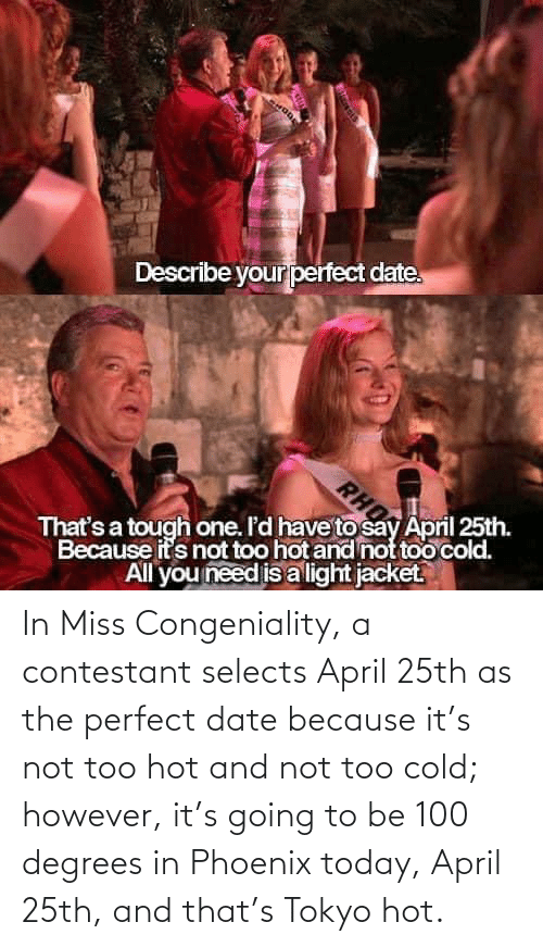 April: In Miss Congeniality, a contestant selects April 25th as the perfect date because it's not too hot and not too cold; however, it's going to be 100 degrees in Phoenix today, April 25th, and that's Tokyo hot.