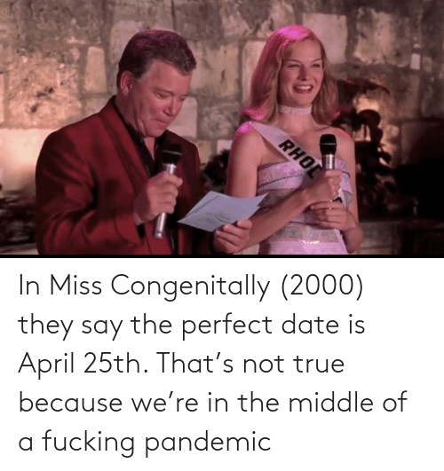 April: In Miss Congenitally (2000) they say the perfect date is April 25th. That's not true because we're in the middle of a fucking pandemic