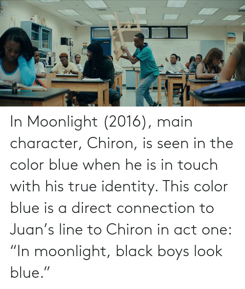"""Direct: In Moonlight (2016), main character, Chiron, is seen in the color blue when he is in touch with his true identity. This color blue is a direct connection to Juan's line to Chiron in act one: """"In moonlight, black boys look blue."""""""