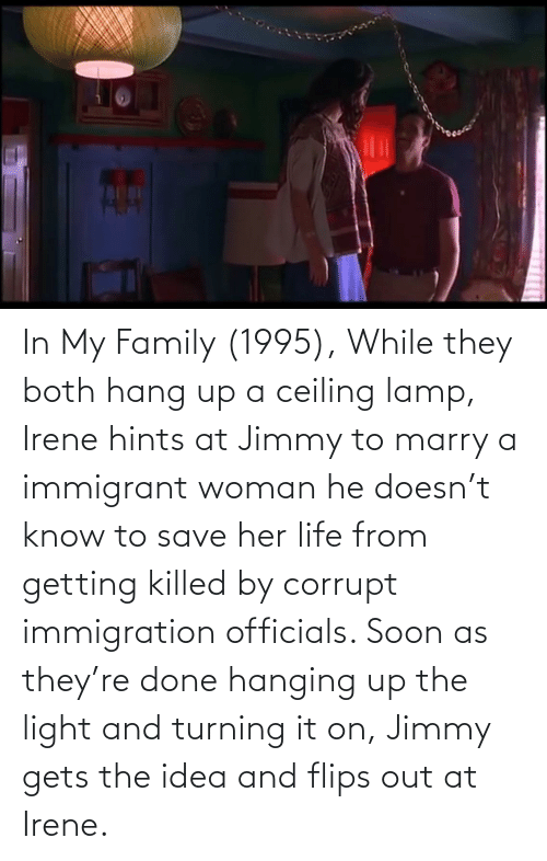 Corrupt: In My Family (1995), While they both hang up a ceiling lamp, Irene hints at Jimmy to marry a immigrant woman he doesn't know to save her life from getting killed by corrupt immigration officials. Soon as they're done hanging up the light and turning it on, Jimmy gets the idea and flips out at Irene.