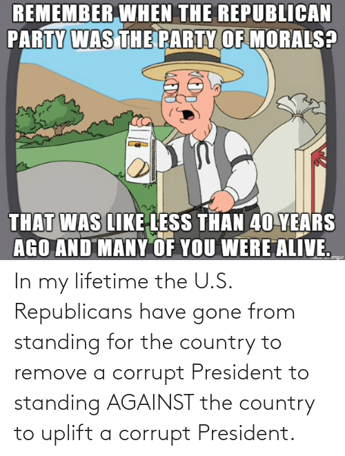 Corrupt: In my lifetime the U.S. Republicans have gone from standing for the country to remove a corrupt President to standing AGAINST the country to uplift a corrupt President.