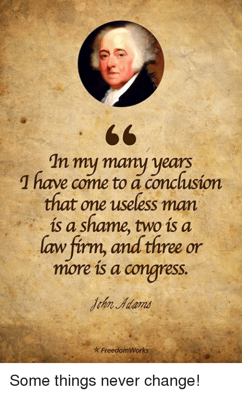 some things never change: In my many years  1 have come to a conclusion  that one useless man  is a shame, two is a  aw firm, and three or  more is a congress.  John Adans  ★ FreedomWorks ): Some things never change!