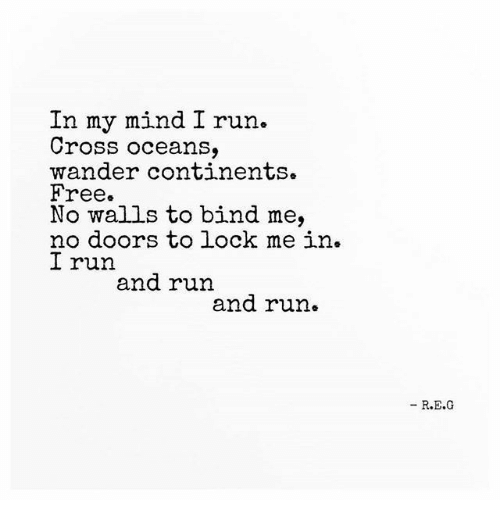 Bind: In my mind I run.  Cross oceans,  wander continents.  Free.  No walls to bind me,  no doors to lock me in.  I run  and run  and run.  - R.E.G