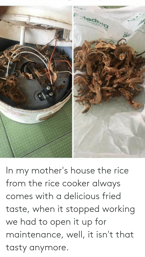 rice: In my mother's house the rice from the rice cooker always comes with a delicious fried taste, when it stopped working we had to open it up for maintenance, well, it isn't that tasty anymore.