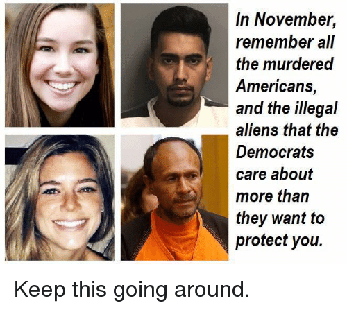 Illegal Aliens: In November,  remember all  the murdered  Americans,  and the illegal  aliens that the  Democrats  care about  more than  they want to  protect you. Keep this going around.