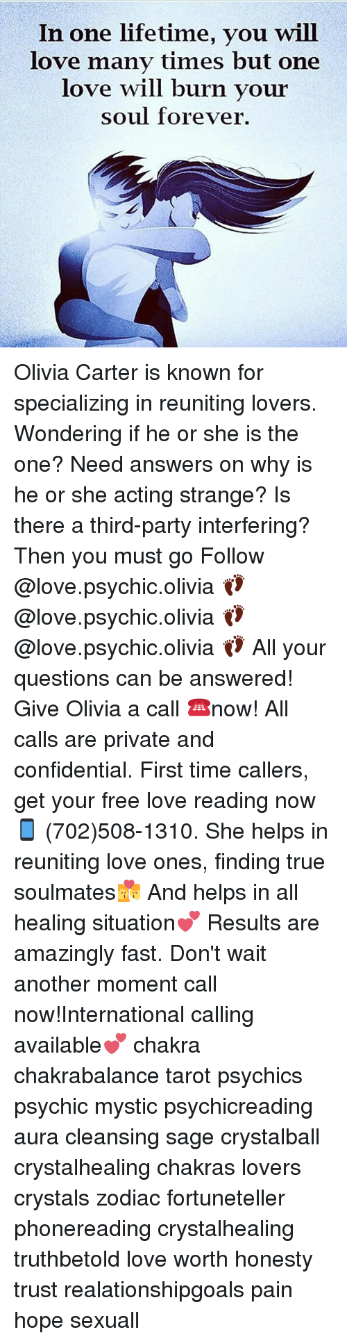 Third Party: In one lifetime, you will  love many times but one  love will burn vour  soul forever. Olivia Carter is known for specializing in reuniting lovers. Wondering if he or she is the one? Need answers on why is he or she acting strange? Is there a third-party interfering? Then you must go Follow @love.psychic.olivia 👣 @love.psychic.olivia 👣 @love.psychic.olivia 👣 All your questions can be answered! Give Olivia a call ☎️now! All calls are private and confidential. First time callers, get your free love reading now 📱 (702)508-1310. She helps in reuniting love ones, finding true soulmates💏 And helps in all healing situation💕 Results are amazingly fast. Don't wait another moment call now!International calling available💕 chakra chakrabalance tarot psychics psychic mystic psychicreading aura cleansing sage crystalball crystalhealing chakras lovers crystals zodiac fortuneteller phonereading crystalhealing truthbetold love worth honesty trust realationshipgoals pain hope sexuall