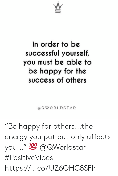 "Be Successful: in order to be  sUccessful yourself,  you must be able to  be happy for the  success of others  a Q WORLDSTAR ""Be happy for others...the energy you put out only affects you..."" 💯 @QWorldstar #PositiveVibes https://t.co/UZ6OHC8SFh"